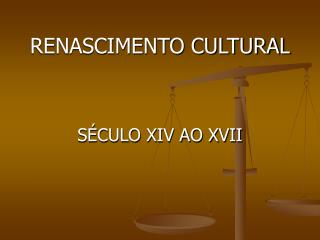 RENASCIMENTO CULTURAL    S CULO XIV AO XVII