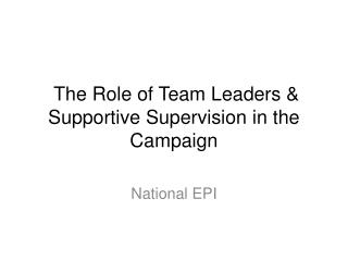 The Role of Team Leaders  Supportive Supervision in the Campaign