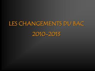 LES CHANGEMENTS DU BAC 2010-2013
