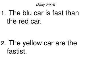 Daily Fix-It  The blu car is fast than the red car.   The yellow car are the fastist.