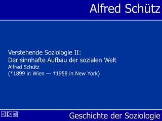 Verstehende Soziologie II: Der sinnhafte Aufbau der sozialen Welt Alfred Sch tz 1899 in Wien    1958 in New York