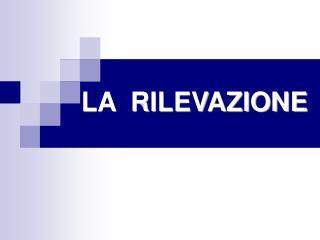LA  RILEVAZIONE