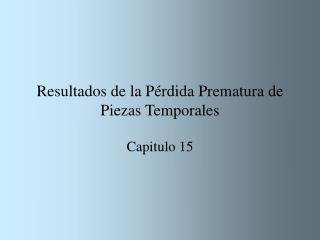 Resultados de la P rdida Prematura de Piezas Temporales