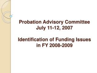 Probation Advisory Committee July 11-12, 2007  Identification of Funding Issues in FY 2008-2009