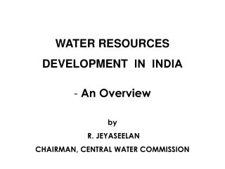 WATER RESOURCES  DEVELOPMENT  IN  INDIA   An Overview   by  R. JEYASEELAN CHAIRMAN, CENTRAL WATER COMMISSION
