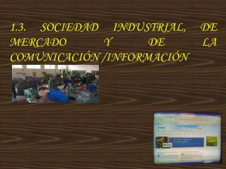1.3. SOCIEDAD INDUSTRIAL, DE MERCADO Y DE LA  COMUNICACI N