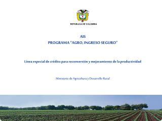 AIS PROGRAMA  AGRO, INGRESO SEGURO     L nea especial de cr dito para reconversi n y mejoramiento de la productividad
