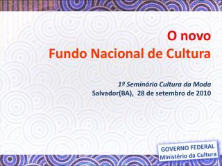 O novo Fundo Nacional de Cultura   1  Semin rio Cultura da Moda SalvadorBA,  28 de setembro de 2010