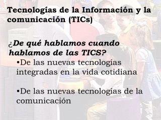 De qu  hablamos cuando hablamos de las TICS  De las nuevas tecnolog as integradas en la vida cotidiana  De las nuevas t
