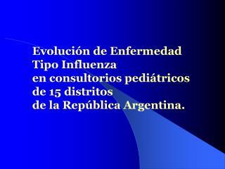 Evoluci n de Enfermedad  Tipo Influenza  en consultorios pedi tricos  de 15 distritos  de la Rep blica Argentina.