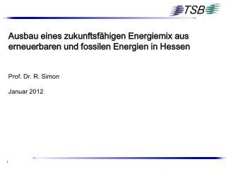Ausbau eines zukunftsf higen Energiemix aus erneuerbaren und fossilen Energien in Hessen   Prof. Dr. R. Simon  Januar 20