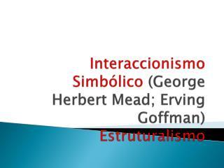 Interaccionismo Simb lico George Herbert Mead; Erving Goffman Estruturalismo