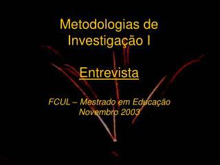 Metodologias de Investiga  o I  Entrevista  FCUL   Mestrado em Educa  o Novembro 2003