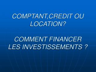 COMPTANT,CREDIT OU LOCATION  COMMENT FINANCER LES INVESTISSEMENTS