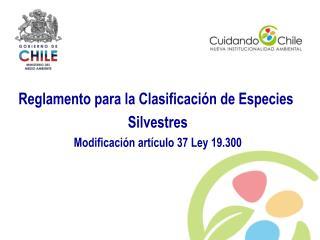 Reglamento para la Clasificaci n de Especies  Silvestres Modificaci n art culo 37 Ley 19.300