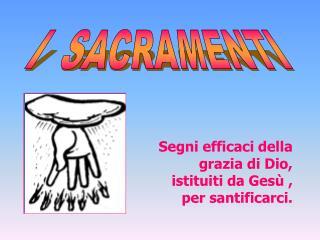 Segni efficaci della grazia di Dio, istituiti da Ges  ,                 per santificarci.