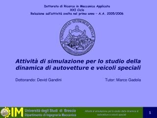 Attivit  di simulazione per lo studio della dinamica di autovetture e veicoli speciali   Dottorando: Devid Gandini