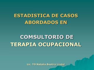 ESTADISTICA DE CASOS  ABORDADOS EN   COMSULTORIO DE TERAPIA OCUPACIONAL    Lic. TO Natalia Beatriz Lindel