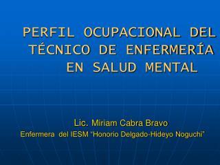 PERFIL OCUPACIONAL DEL           T CNICO DE ENFERMER A   EN SALUD MENTAL     Lic. Miriam Cabra Bravo     Enfermera  del