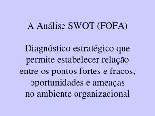 A An lise SWOT FOFA  Diagn stico estrat gico que permite estabelecer rela  o entre os pontos fortes e fracos, oportunida