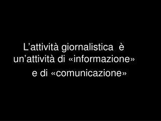 L attivit  giornalistica             un attivit  di  informazione            e di  comunicazione