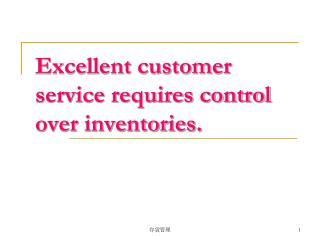 Excellent customer service requires control over inventories.
