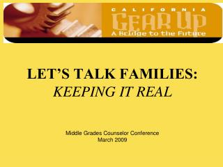 LET S TALK FAMILIES: KEEPING IT REAL    Middle Grades Counselor Conference March 2009