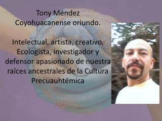 Tony M ndez Coyohuacanense oriundo.   Intelectual, artista, creativo, Ecologista, investigador y defensor apasionado de