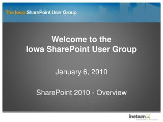 Welcome to the  Iowa SharePoint User Group  January 6, 2010  SharePoint 2010 - Overview