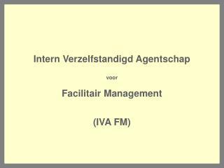 Intern Verzelfstandigd Agentschap voor  Facilitair Management   IVA FM