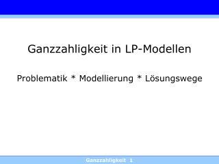 Ganzzahligkeit in LP-Modellen  Problematik  Modellierung  L sungswege