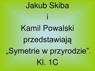 Jakub Skiba i Kamil Powalski  przedstawiaja   Symetrie w przyrodzie . Kl. 1C