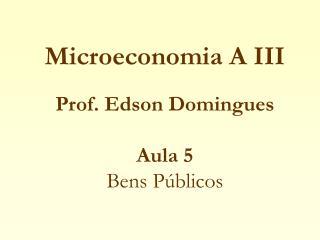 Microeconomia A III   Prof. Edson Domingues  Aula 5 Bens P blicos