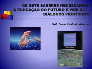 OS SETE SABERES NECESS RIOS   EDUCA  O DO FUTURO E WEB 2.0   DI LOGOS PROF CUOS