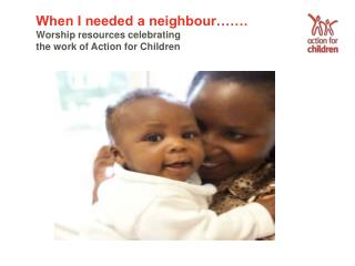 When I needed a neighbour  . Worship resources celebrating the work of Action for Children