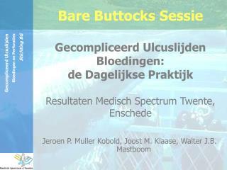 Bare Buttocks Sessie  Gecompliceerd Ulcuslijden Bloedingen:  de Dagelijkse Praktijk  Resultaten Medisch Spectrum Twente,