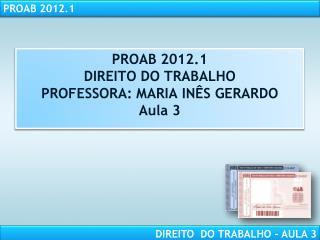 PROAB 2012.1 DIREITO DO TRABALHO PROFESSORA: MARIA IN S GERARDO Aula 3