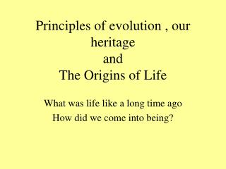 Principles of evolution , our heritage and  The Origins of Life