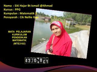 Nama  : Siti Hajar Bt Ismail Ahmad Kursus : PPG Kumpulan : Matematik 3 Pensyarah : Cik Nellie Gan