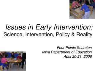 Issues in Early Intervention: Science, Intervention, Policy  Reality