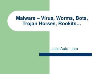 Malware   V rus, Worms, Bots, Trojan Horses, Rookits