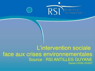 L intervention sociale  face aux crises environnementales Source : RSI ANTILLES GUYANE Daniel LOUIS LOUISY
