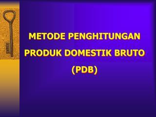 METODE PENGHITUNGAN PRODUK DOMESTIK BRUTO PDB