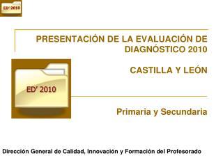 PRESENTACI N DE LA EVALUACI N DE DIAGN STICO 2010  CASTILLA Y LE N    Primaria y Secundaria