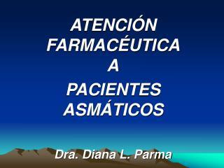 ATENCI N  FARMAC UTICA A PACIENTES ASM TICOS  Dra. Diana L. Parma