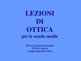 LEZIONI  DI  OTTICA per le scuole medie  Dott.ssa Francesca Menchini ENEA-Casaccia Gruppo Dispositivi Ottici