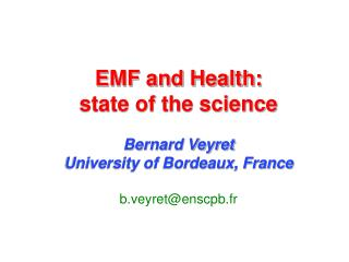 EMF and Health:  state of the science  Bernard Veyret University of Bordeaux, France of Bordeaux, France b.veyretenscpb.