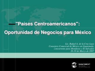 Lic. Rafael A. de la Cruz Laso Consejero Comercial de M xico en Guatemala, concurrente para Honduras y El Salvador 26-30