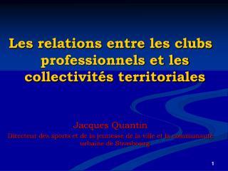 Les relations entre les clubs professionnels et les collectivit s territoriales   Jacques Quantin   Directeur des sports