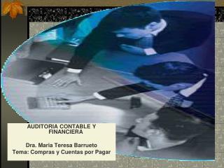 AUDITORIA CONTABLE Y FINANCIERA  Dra. Maria Teresa Barrueto Tema: Compras y Cuentas por Pagar